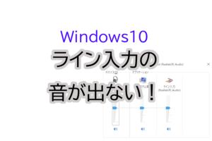Windows10PCのライン入力の音が出ない。その解決策。